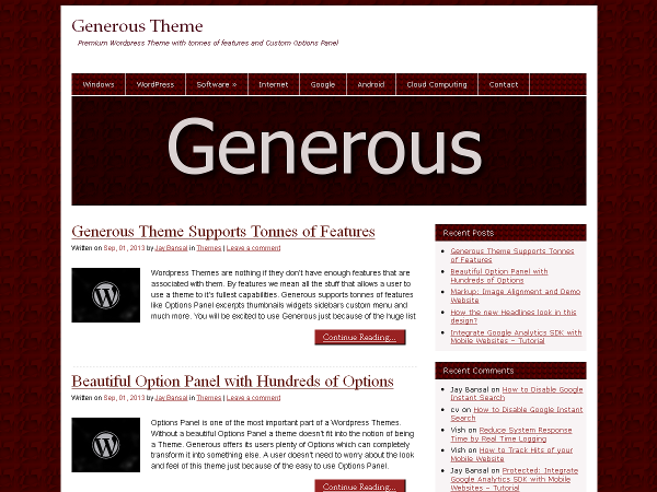 Generous is a simple but Powerful Personal Blogging Theme — with its own Options Panel that allows you to customize the Colors & Layout of your blog with ease. The amazing features of Generous includes single custom menu, 5 widget areas, Typography options (Font Type, Size & Color) for almost every displayed text, embedding favicon icon, easily enabling or disabling Post Thumbnails & Excerpts on Homepage and Archive pages, styling Default & Dropdown menus by customizing background image or color, styling widgets title & background, customizable header image, changing default background, customizable footer, includes a Footer Sidebar Box with 3 widget areas (with its own styling options) and also has a Custom CSS option to place your own CSS codes if any.