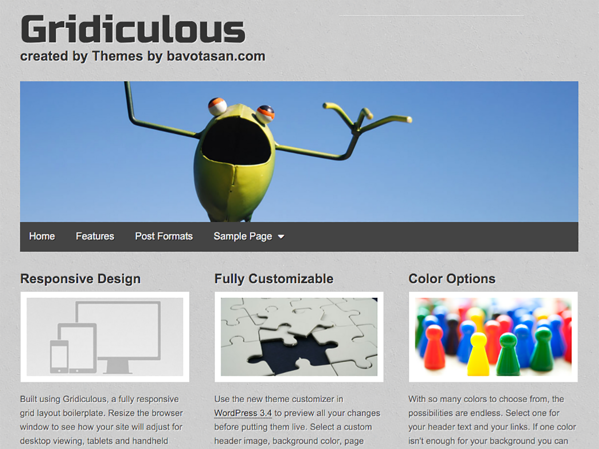 Gridiculous is a lightweight HTML5 responsive theme based on the grid layout boilerplate of the same name. Use the new Theme Options customizer to add your own header image, custom background, page layout, site width, link color and more. Distinguish each post with one of the eight supported post formats: Video, Image, Aside, Status, Audio, Quote, Link and Gallery. Install JetPack to display each of your galleries through a tiled view and jQuery carousel. Uses Normalize.css for cross browser compatibility and two Google Fonts for improved typeface readability. Compatible with bbPress & BuddyPress. Works perfectly in desktop browsers, tablets and handheld devices. For a live demo go to http://demos.bavotasan.com/gridiculous/.