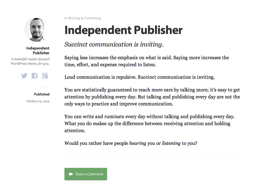Independent Publisher is beautiful reader-focused WordPress theme, for you. Clean, responsive, and mobile-ready, it gets out of your way and lets you share what you create. Full support for all Post Formats, HTML5-ready, and includes Schema.org markup. This theme is ideal for both single-author and multi-author blogs.